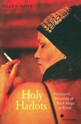 Holy Harlots: Femininity, Sexuality, and Black Magic in Brazil, Hayes, Kelly E.