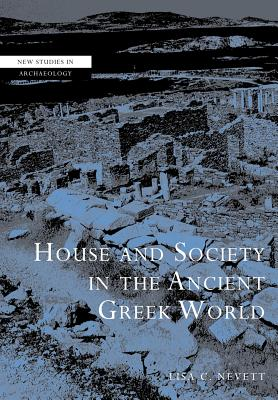 House and Society in the Ancient Greek World (New Studies in Archaeology), Nevett, Professor Lisa C.