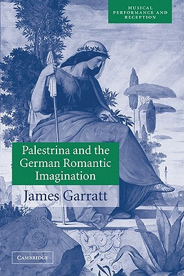 Palestrina and the German Romantic Imagination: Interpreting Historicism in Nineteenth-Century Music (Musical Performance and Reception), Garratt, James