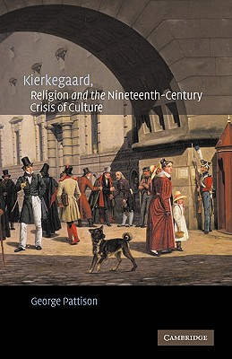 Kierkegaard, Religion and the Nineteenth-Century Crisis of Culture, GEORGE PATTISON