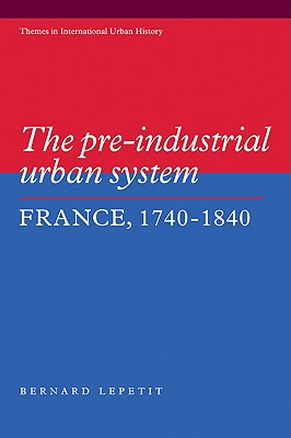 The Pre-industrial Urban System: France 1740-1840 (Themes in International Urban History) (Paperback), Lepetit, Bernard