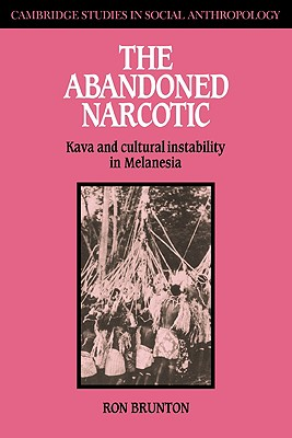 The Abandoned Narcotic: Kava and Cultural Instability in Melanesia (Cambridge Studies in Social and Cultural Anthropology), Brunton, Ron