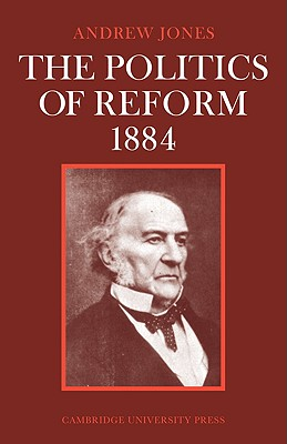The Politics of Reform 1884 (Cambridge Studies in the History and Theory of Politics), Jones, Andrew