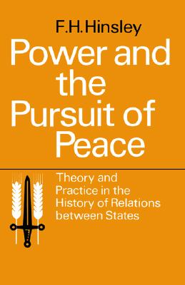 Power and the Pursuit of Peace: Theory and Practice in the History of Relations Between States, Hinsley, F. H.