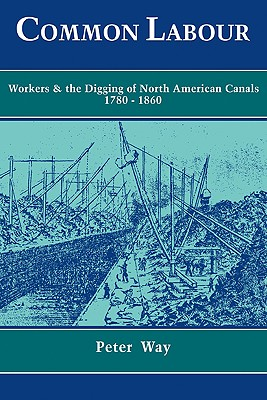 Common Labour: Workers and the Digging of North American Canals 1780-1860, Way, Peter