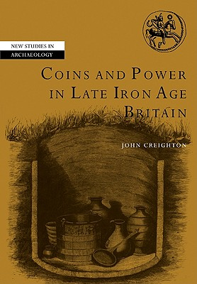 Coins and Power in Late Iron Age Britain (New Studies in Archaeology), Creighton, John
