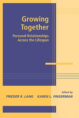 Growing Together: Personal Relationships across the Life Span (Advances in Personal Relationships), Lang, Frieder R.; Fingerman, Karen L.