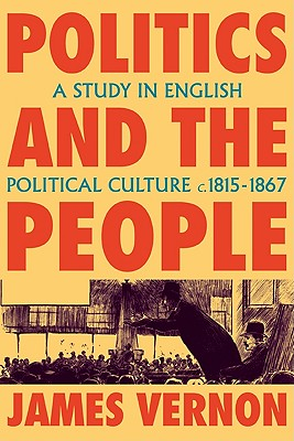 Politics and the People: A Study in English Political Culture, 1815-1867, Vernon, James