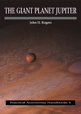 The Giant Planet Jupiter (Practical Astronomy Handbooks), Rogers, John H.
