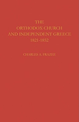 The Orthodox Church and Independent Greece 1821-1852, Charles A. Frazee