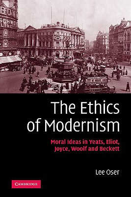 The Ethics of Modernism: Moral Ideas in Yeats, Eliot, Joyce, Woolf and Beckett, Oser, Lee
