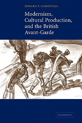 Modernism, Cultural Production, and the British Avant-garde, Comentale, Edward P.