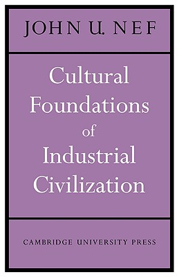 Cultural Foundations of Industrial Civilization (Wiles Lectures), Nef, John U.