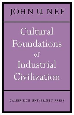 Cultural Foundations of Industrial Civilization, Nef, John U.