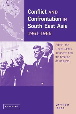 Conflict and Confrontation in South East Asia, 1961-1965: Britain, the United States, Indonesia and the Creation of Malaysia, Jones, Matthew