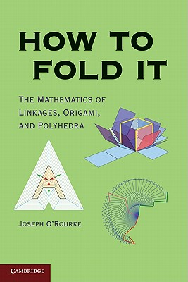 How to Fold It: The Mathematics of Linkages, Origami, and Polyhedra, O'Rourke, Joseph