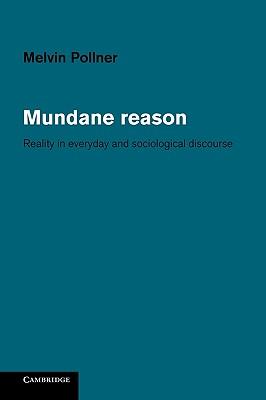 Mundane Reason: Reality in Everyday and Sociological Discourse, Pollner, Melvin