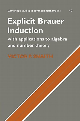 Explicit Brauer Induction: With Applications to Algebra and Number Theory (Cambridge Studies in Advanced Mathematics), Snaith, Victor P.