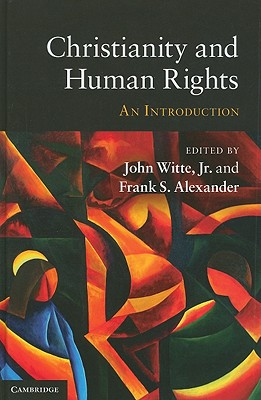 Christianity and Human Rights: An Introduction, John Witte Jr (Editor), Frank S. Alexander (Editor)