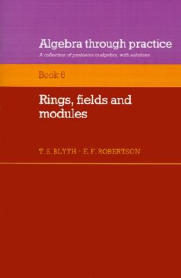Algebra Through Practice: Volume 6, Rings, Fields and Modules: A Collection of Problems in Algebra with Solutions