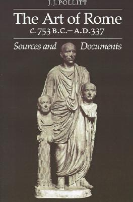 The Art of Rome c.753 B.C.-A.D. 337: Sources and Documents (Sources and Documents in the History of Art Series.), Jerome Jordan Pollitt