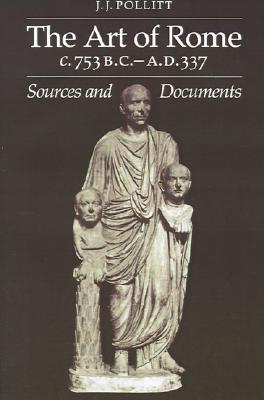 The Art of Rome c.753 B.C.-A.D. 337: Sources and Documents (Sources and Documents in the History of Art Series.), Jerome Jordan Pollitt