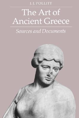 The Art of Ancient Greece: Sources and Documents, Pollitt, J. J.