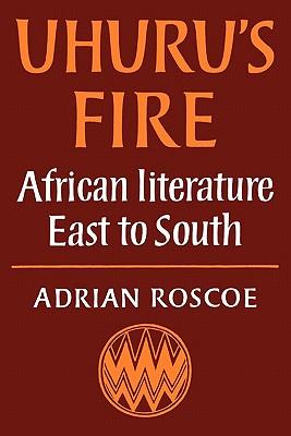 UHURU'S FIRE : AFRICAN LITERATURE EAST T, ADRIAN ROSCOE