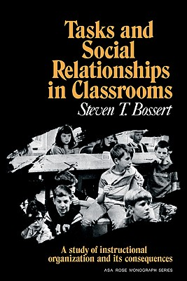 Tasks and Social Relationships in Classrooms: A study of instructional organisation and its consequences (American Sociological Association Rose Monographs), Bossert, Steven T.
