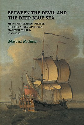 Between the Devil and the Deep Blue Sea: Merchant Seamen, Pirates and the Anglo-American Maritime World, 1700-1750, Rediker, Marcus