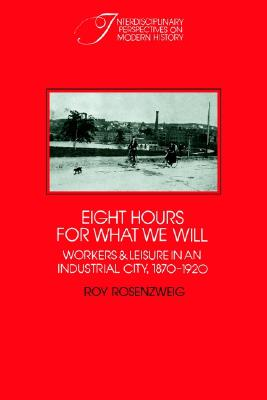 Image for Eight Hours for What We Will: Workers and Leisure in an Industrial City, 1870-19