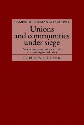 Image for Unions and Communities under Siege: American Communities and the Crisis of Organized Labor (Cambridge Human Geography)