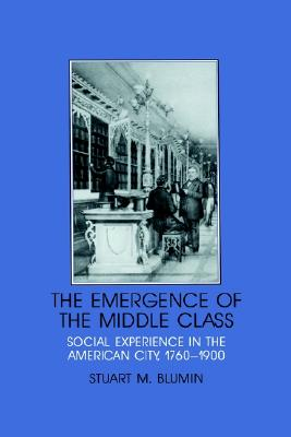 Image for The Emergence of the Middle Class: Social Experience in the American City, 1760-1900 (Interdisciplinary Perspectives on Modern History)