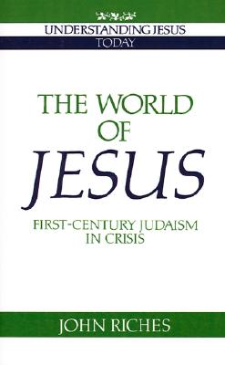 The World of Jesus: First-Century Judaism in Crisis (Understanding Jesus Today), Riches, John
