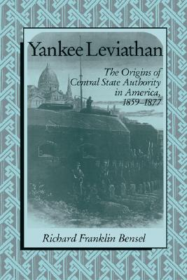 Yankee Leviathan: The Origins of Central State Authority in America, 1859-1877, Bensel, Richard Franklin