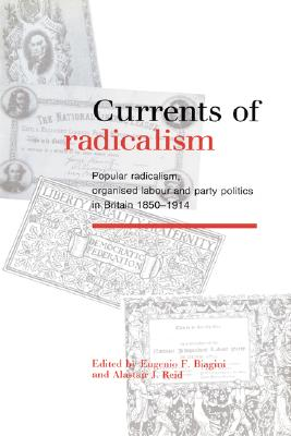Currents of Radicalism: Popular Radicalism, Organised Labour and Party Politics in Britain, 1850-1914