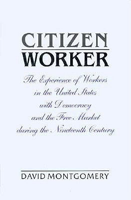 Citizen Worker: The Experience of Workers in the United States with Democracy and the Free Market during the Nineteenth Century, Montgomery, David