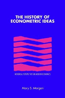 The History of Econometric Ideas (Historical Perspectives on Modern Economics), Morgan, Professor Mary S.