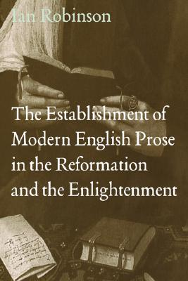 Image for The Establishment of Modern English Prose in the Reformation and the Enlightenment