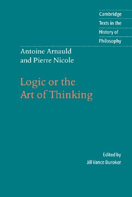 Image for Antoine Arnauld and Pierre Nicole: Logic or the Art of Thinking (Cambridge Texts in the History of Philosophy)