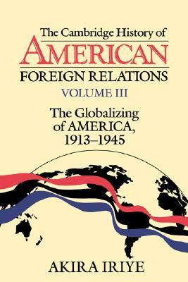 The Cambridge History of American Foreign Relations: Volume 3, The Globalizing of America, 1913-1945, Iriye, Akira