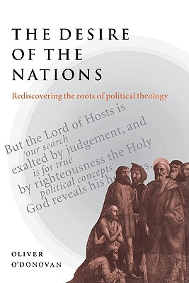The Desire of the Nations: Rediscovering the Roots of Political Theology, O'Donovan, Oliver