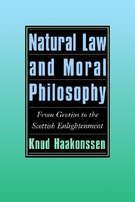 Natural Law and Moral Philosophy: From Grotius to the Scottish Enlightenment, Haakonssen, Knud