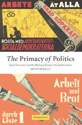 The Primacy of Politics: Social Democracy and the Making of Europe's Twentieth Century, Berman, Sheri