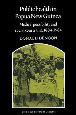 Public Health in Papua New Guinea: Medical Possibility and Social Constraint, 1884-1984 (Cambridge Studies in the History of Medicine), Denoon, Donald