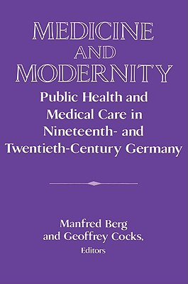 Image for Medicine and Modernity: Public Health and Medical Care in Nineteenth- and Twentieth-Century Germany (Publications of the German Historical Institute)