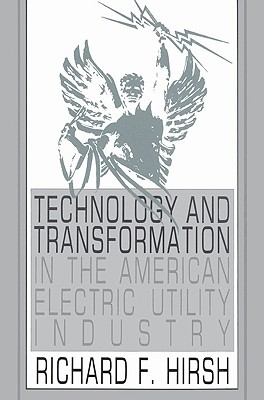 Technology and Transformation in the American Electric Utility Industry, Hirsh, Richard F.