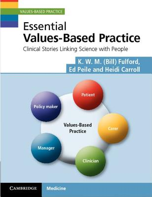 Essential Values-Based Practice: Clinical Stories Linking Science with People, Fulford, Professor K. W. M.; Peile, Professor Ed; Carroll, Dr Heidi