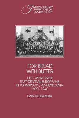 Image for For Bread with Butter: The Life-Worlds of East Central Europeans in Johnstown, Pennsylvania, 1890-1940 (Interdisciplinary Perspectives on Modern History)