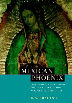 Mexican Phoenix: Our Lady of Guadalupe: Image and Tradition across Five Centuries, Brading, D. A.